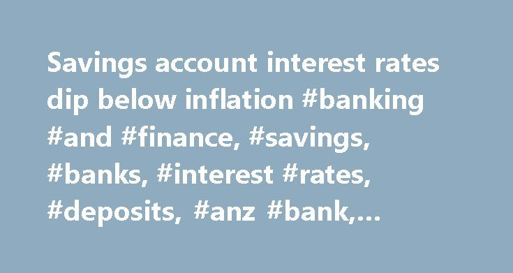Savings account interest rates dip below inflation #banking #and #finance, #savings, #banks, #interest #rates, #deposits, #anz #bank, #westpac http://malaysia.nef2.com/savings-account-interest-rates-dip-below-inflation-banking-and-finance-savings-banks-interest-rates-deposits-anz-bank-westpac/  # Savings account interest rates dip below inflation Explainer: where do banks get their funding? Two of Australia's major banks have cut the interest rates paid to savers over summer, as average…