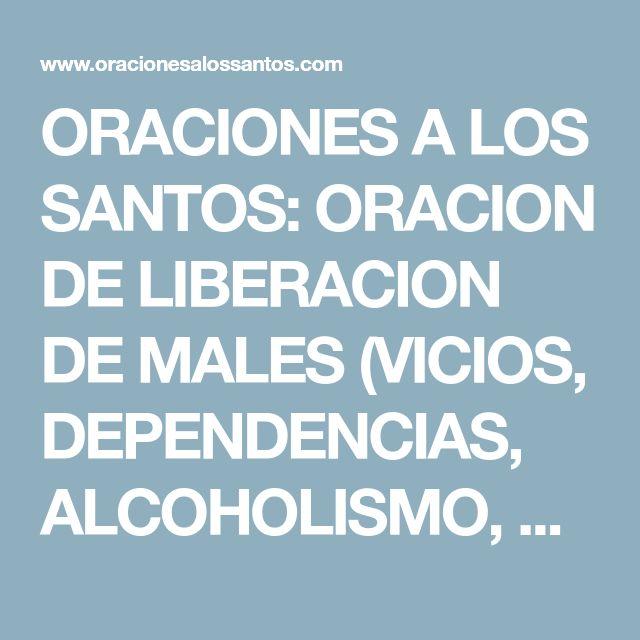 ORACIONES A LOS SANTOS: ORACION DE LIBERACION DE MALES (VICIOS, DEPENDENCIAS, ALCOHOLISMO, LUDOPATIA...)