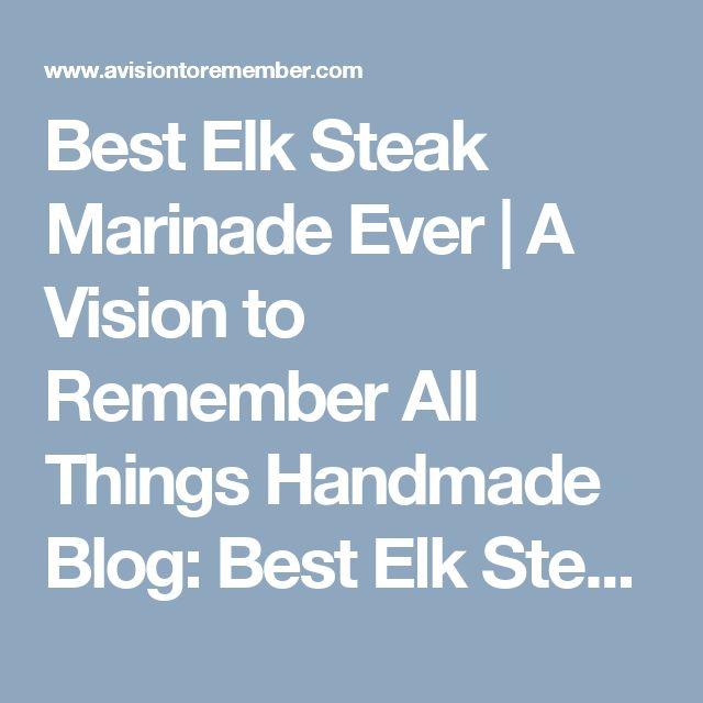 Best Elk Steak Marinade Ever | A Vision to Remember All Things Handmade Blog: Best Elk Steak Marinade Ever