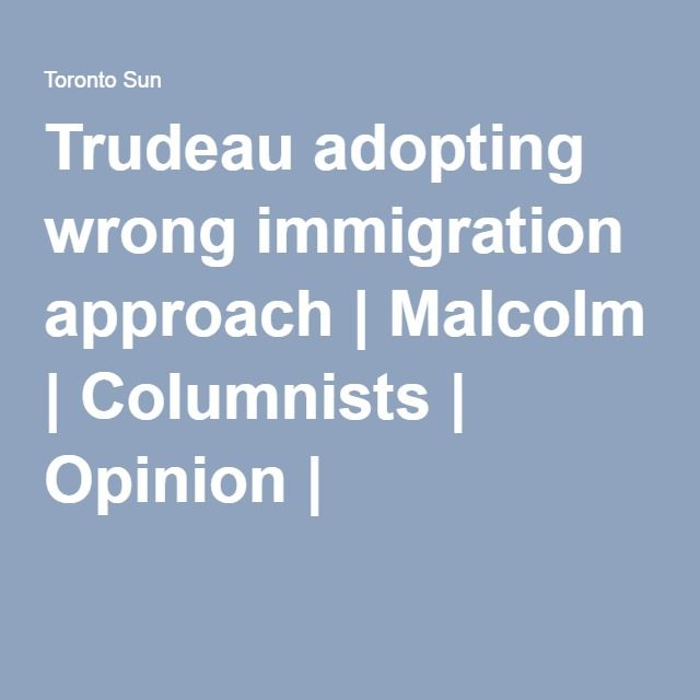 Trudeau adopting wrong immigration approach | Malcolm | Columnists | Opinion | T
