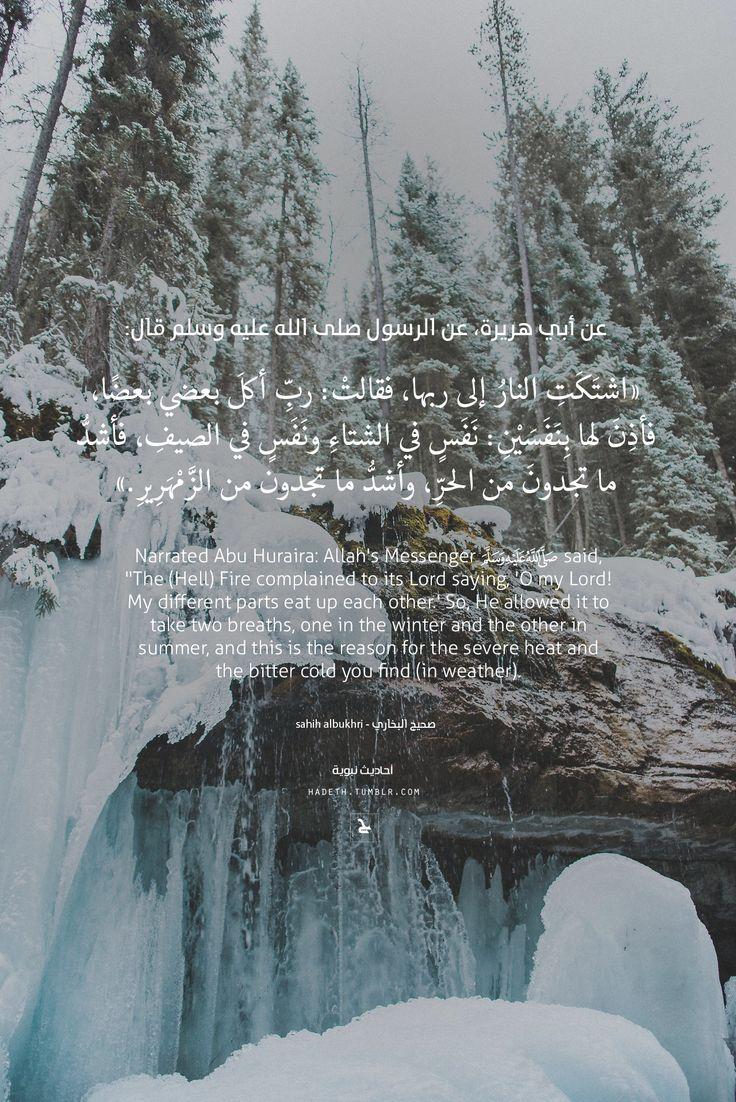 """عن أي هريرة، عن الرسول صلى الله عليه وسلم قال: """"اشتَكَتِ النارُ إلى ربها ، فقالتْ : ربِّ أكلَ بعضي بعضًا ، فأذِنَ لها بِنَفَسَيْنِ: نَفَسٍ في الشتاءِ ونَفَسٍ في الصيفِ ، فأشدُّ ما تجدونَ من الحرِّ ،..."""