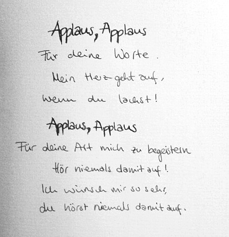 Applaus, Applaus Für deine Worte. Mein Herz geht auf, wenn du lachst! Applaus, Applaus Für deine Art mich zu begeistern Hör niemals damit auf! Ich wünsche mir so sehr, du hörst niemals damit auf. -Sportfreunde Stiller