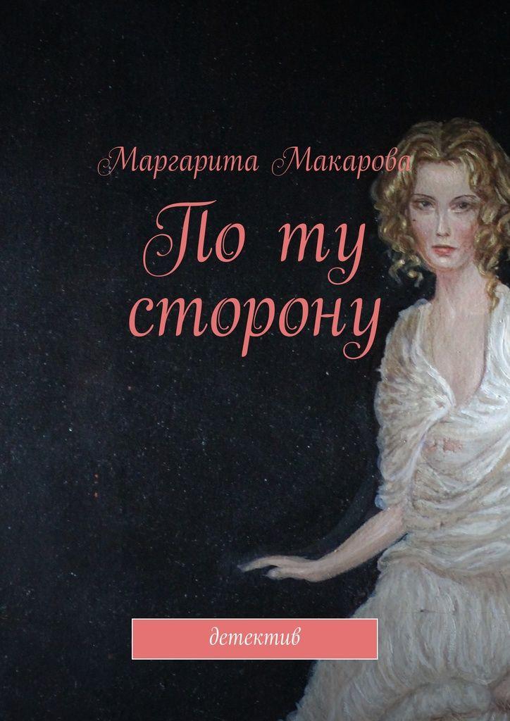 Поту сторону - Маргарита Макарова — Ridero— А скорее всего наймет своего зверского мужа, чтобы прикончил нас как можно быстрее. В ее словах была логика, но упустить эту ниточку так просто свесившуюся прямо над головой было невозможно.