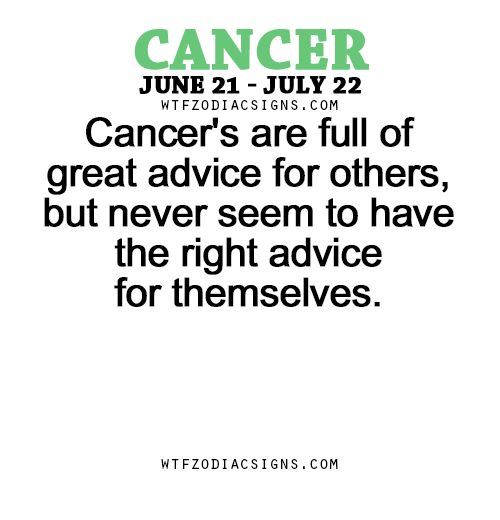 Cancer's are full of great advice for others, but never seem to have the right advice for themselves.   - WTF Zodiac Signs Daily Horoscope!