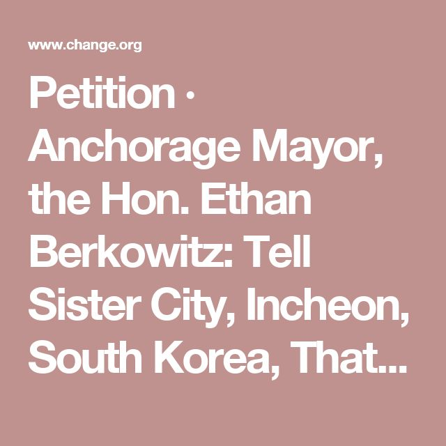 Petition · Anchorage Mayor, the Hon. Ethan Berkowitz: Tell Sister City, Incheon, South Korea, That We're Opposed to Torture and Consumption of Dogs and Cats! · Change.org