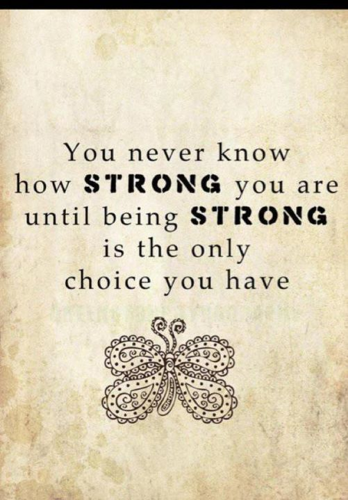 You never know how Strong you are until being Strong is the only choice you have...