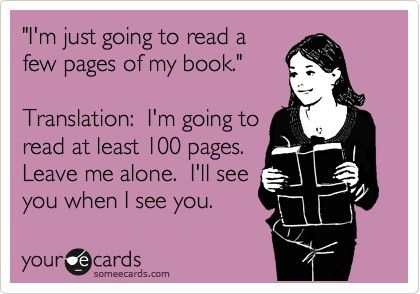 Yeah, pretty much sums it up. Once I start a book, it sucks me in and I can't stop reading.