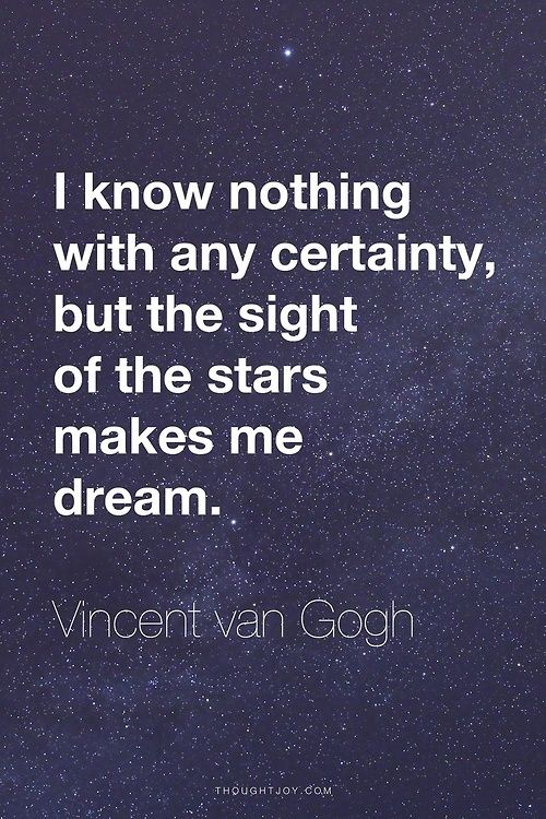 I know nothing with any certainty, but the sight of the stars makes me dream. Vincent van Gogh