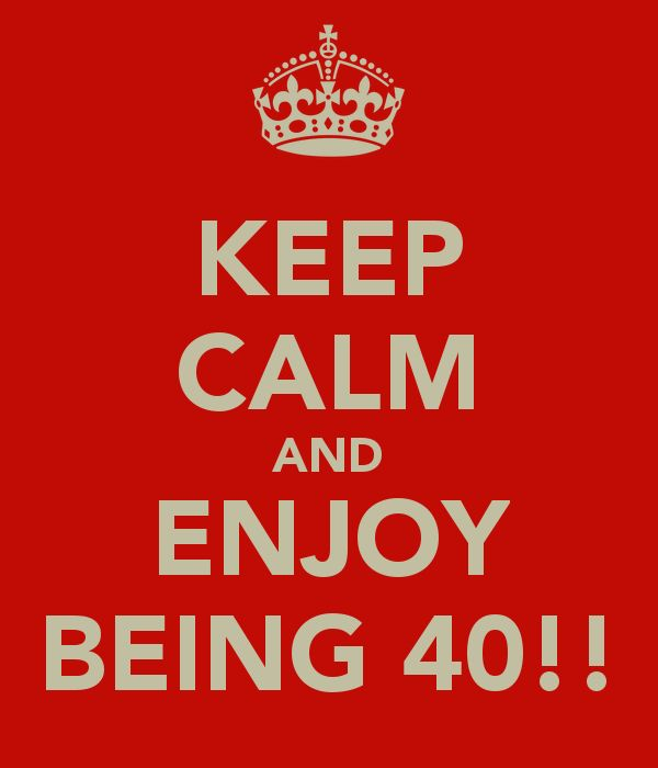 KEEP CALM AND ENJOY BEING 40!!