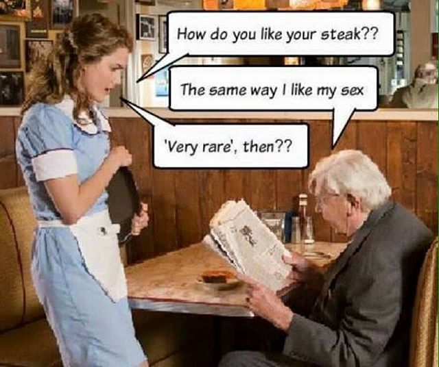 How do you like your steak? The same way I like my sex. Very rare then??