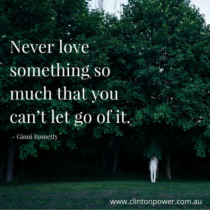 Never love something so much that you can't let go of it.   -Ginni Rometty