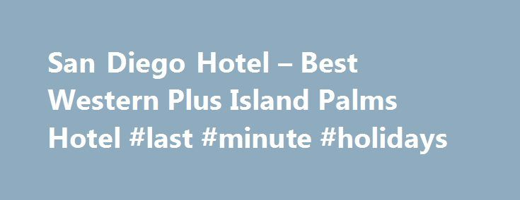 San Diego Hotel – Best Western Plus Island Palms Hotel #last #minute #holidays http://hotel.remmont.com/san-diego-hotel-best-western-plus-island-palms-hotel-last-minute-holidays/  #motel san diego # San Diego Hotel – Friendly, Full-Service Resort You re in for a real treat when you choose the Best Western Plus Island Palms Hotel & Marina. Located on Shelter Island, San Diego s Hawaiian isle, our waterfront resort hotel delivers a relaxing, peaceful experience for leisure and business…