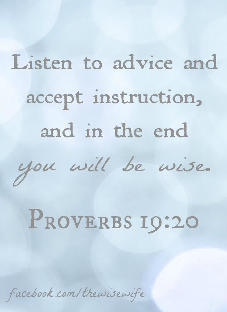 Proverbs 19:20 Listen to advice and accept instruction, and in the end you will be wise.