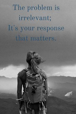 The problem is irrelevant; it's your response that matters.