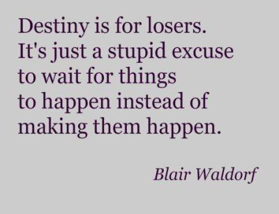 Destiny is for losers. It's just a stupid excuse to wait for things to happen instead of making them happen.