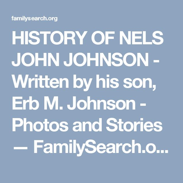 HISTORY OF NELS JOHN JOHNSON - Written by his son, Erb M. Johnson - Photos and Stories — FamilySearch.org