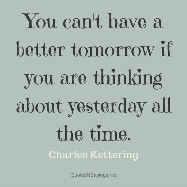 """Charles Kettering quote about moving on - """"You can't have a better tomorrow if you are thinking about yesterday all the time."""""""