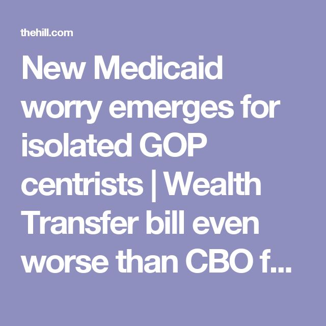 New Medicaid worry emerges for isolated GOP centrists | Wealth Transfer bill even worse than CBO forecast - but Gopologists keep lying