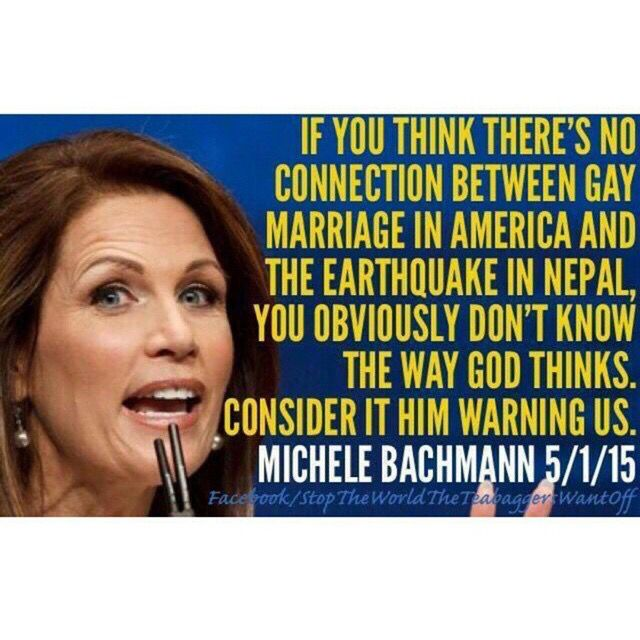 """""""If you think there's no connection between gay marriage in America and the earthquake in Nepal, you obviously don't know the way God thinks. Consider it him warning us."""" - Michele Bachmann 5/1/15 She is batshit crazy, delusional nonsensical..."""