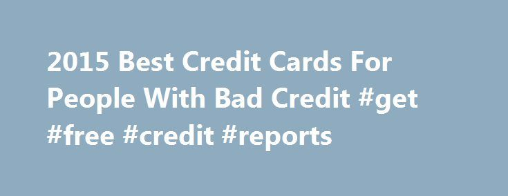 2015 Best Credit Cards For People With Bad Credit #get #free #credit #reports http://credit-loan.remmont.com/2015-best-credit-cards-for-people-with-bad-credit-get-free-credit-reports/  #credit cards for people with poor credit # 2015 Best Credit Cards For People With Bad Credit People with bad credit tend to be recipients of fraudulent card offers that sound too good to be true, which of course they are. Watch out for phrases like no introductory APR, because these offers most likely have…