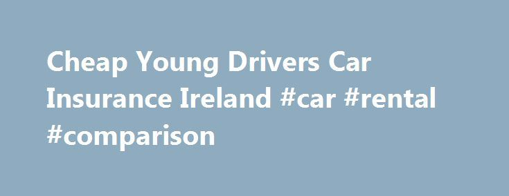 Cheap Young Drivers Car Insurance Ireland #car #rental #comparison http://cars.remmont.com/cheap-young-drivers-car-insurance-ireland-car-rental-comparison/  #cheapest car insurance for young drivers # Young Driver Car Insurance Ireland We search for the best possible car insurance deals for young drivers in Ireland. It is quite a challenge to get cheap car insurance for young drivers in Ireland. The good news is that you have come to the right place. Our online…The post Cheap Young Drivers…