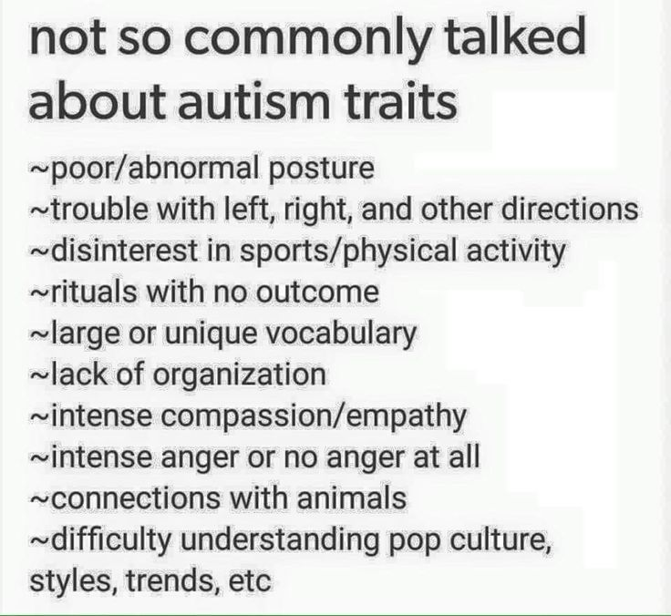 "[""Not so commonly talked about autism traits: poor/abnormal posture; trouble with left, right, and other directions; disinterest in sports/physical activity; rituals with no outcome; large or unique vocabulary; lack of organization; intense compassion/empathy; intense anger or no anger at all; connections with animals; difficulty understanding pop culture, styles, trends, etc.""]"