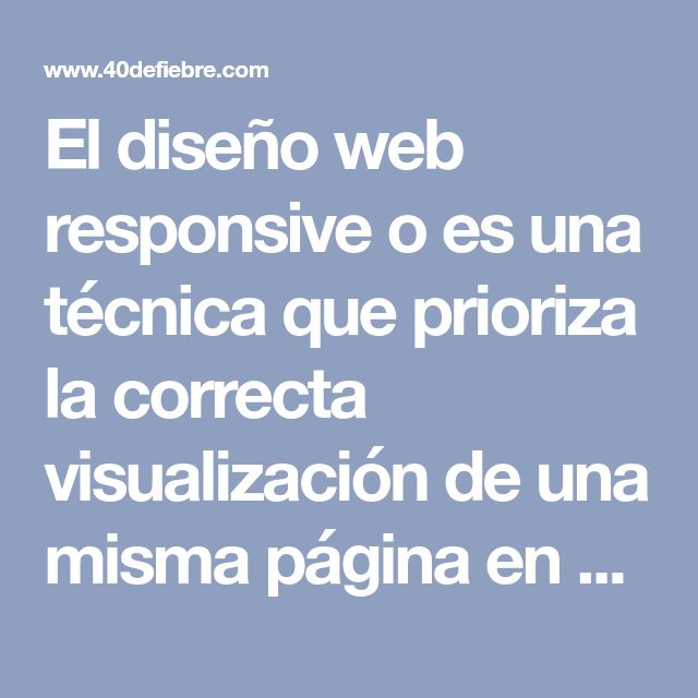 El diseño web responsive o es una técnica que prioriza la correcta visualización de una misma página en distintos dispositivos. Te enseñamos cómo y porqué.