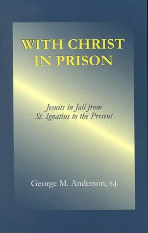 With Christ in Prison: Jesuits in Jail from St. Ignatius to the Present: Amazon.fr: George M. Anderson: Livres anglais et étrangers