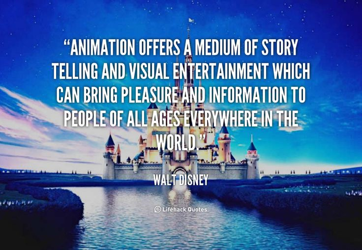 Animation offers a medium of story telling and visual entertainment which can bring pleasure and information to people of all ages everywhere in the world. - Walt Disney at Lifehack QuotesWalt Disney at http://quotes.lifehack.org/by-author/walt-disney/
