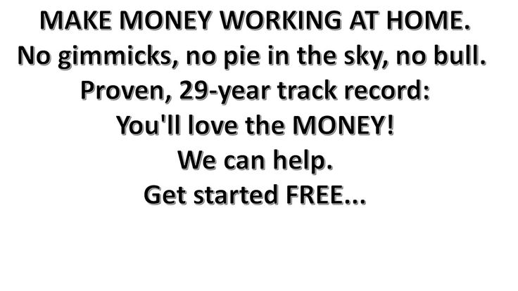 MAKE MONEY WORKING AT HOME. No gimmicks, no pie in the sky, no bull. Proven, 29-year track record: You'll love the MONEY! We can help. Get started FREE...