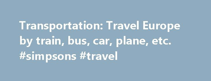 Transportation: Travel Europe by train, bus, car, plane, etc. #simpsons #travel http://travel.remmont.com/transportation-travel-europe-by-train-bus-car-plane-etc-simpsons-travel/  #europe train travel # Traveling with a Eurail train pass is the easiest, fastest, and most convenient way to explore continental Europe. The pages below provide information and price comparisons of the many forms of transportation available in Europe. Try using Pass Finder to figure which rail pass is the best…