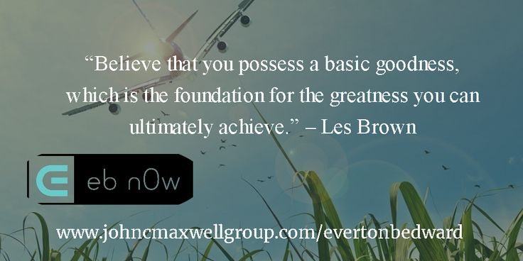 """""""Believe that you possess a basic goodness, which is the foundation for the greatness you can ultimately achieve."""" – Les Brown"""