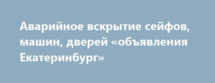 Аварийное вскрытие сейфов, машин, дверей «объявления Екатеринбург» http://www.pogruzimvse.ru/doska51/?adv_id=2830 Мы принимаем заявки круглосуточно! Мы производим вскрытие замков любых типов- вскрытие автомобильных замков , вскрытие квартирных замков, вскрытие сейфов. Открытие замка выполняется без порчи имущества и повреждения дверей в максимально быстрые сроки. Если ваш  замок не открывается, в таком случае вам на помощь придут профессионалы нашей компании аварийного вскрытия замков…