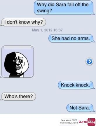Why did Sara fall of the swing? I don't know why? She had no arms. Knock knock. Who's there? Not Sara.
