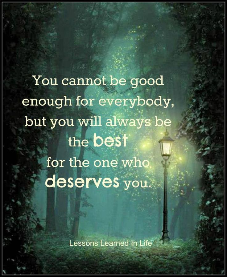 You cannot be good enough for everybody, but you will always be the best for the one who deserves you.