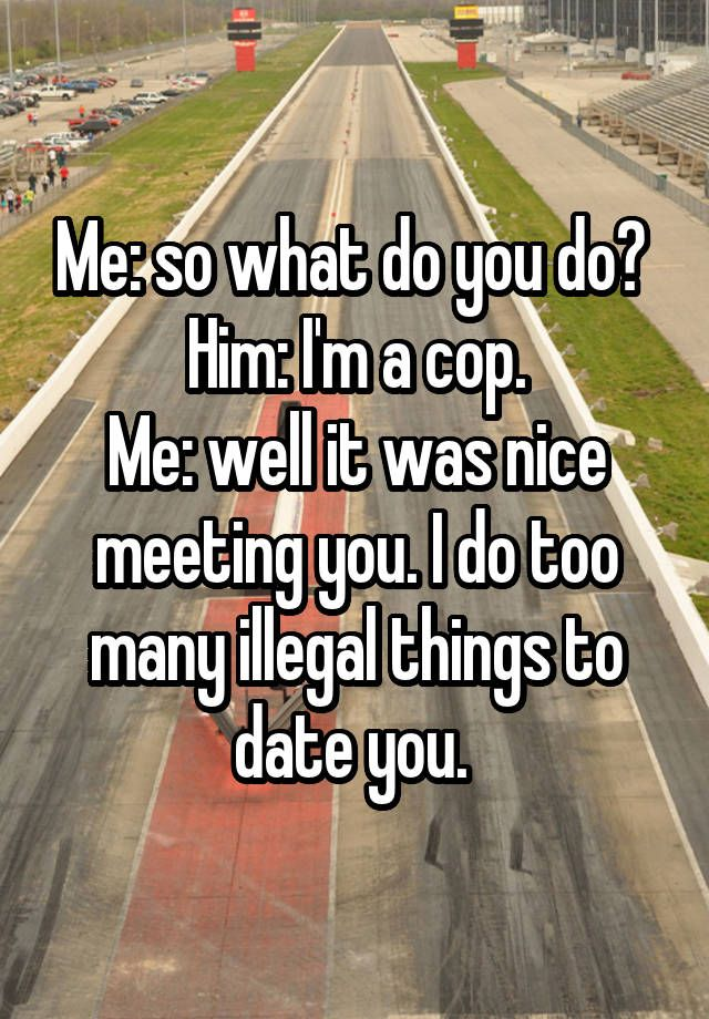 """Me: so what do you do?  Him: I'm a cop. Me: well it was nice meeting you. I do too many illegal things to date you. """