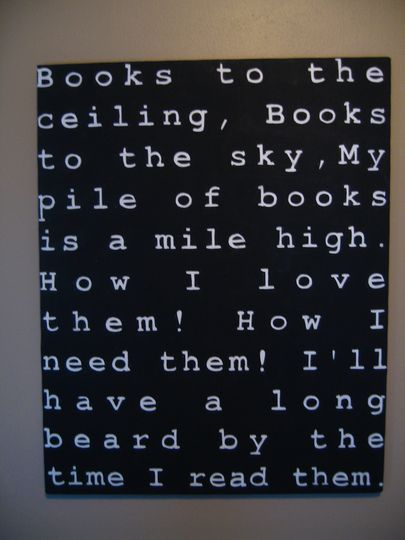 Books to the ceiling. Books to the sky. My pile of books is a mile high. How I love them! How I need them! I'll have a long beard by the time I read them.