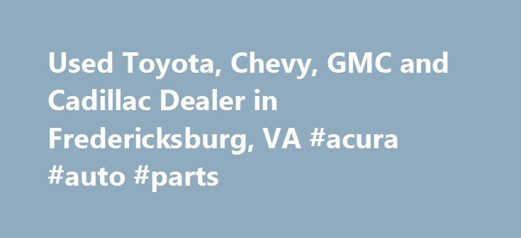 Used Toyota, Chevy, GMC and Cadillac Dealer in Fredericksburg, VA #acura #auto #parts http://autos.remmont.com/used-toyota-chevy-gmc-and-cadillac-dealer-in-fredericksburg-va-acura-auto-parts/  #used car website # 855.395.7506 Thank you for taking this time to visit with Car Web Inc. online! Please further browse our pre-owned inventory and contact us when you find... Read more >The post Used Toyota, Chevy, GMC and Cadillac Dealer in Fredericksburg, VA #acura #auto #parts appeared first on…