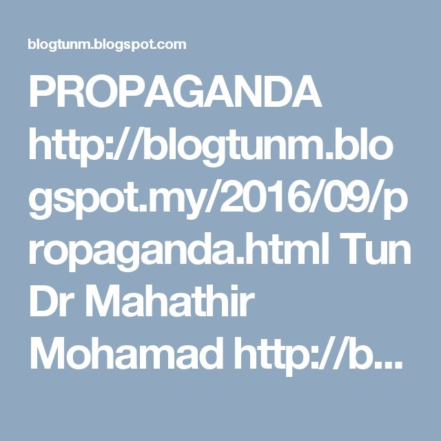 PROPAGANDA http://blogtunm.blogspot.my/2016/09/propaganda.html  Tun Dr Mahathir Mohamad http://blogtunm.blogspot.com #Propaganda #Malaysia