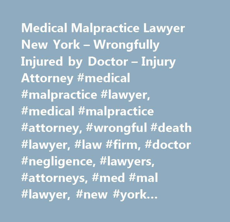 Medical Malpractice Lawyer New York – Wrongfully Injured by Doctor – Injury Attorney #medical #malpractice #lawyer, #medical #malpractice #attorney, #wrongful #death #lawyer, #law #firm, #doctor #negligence, #lawyers, #attorneys, #med #mal #lawyer, #new #york #medical #malpractice #lawyer, #ny, #nyc, #bronx, #brooklyn, #long #island, #new #york #city, #queens, #hospital #lawyer…