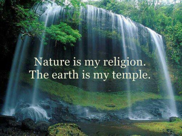 Nature is my religion. The earth is my temple.
