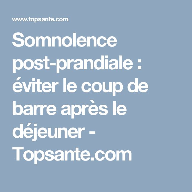 Somnolence post-prandiale : éviter le coup de barre après le déjeuner - Topsante.com
