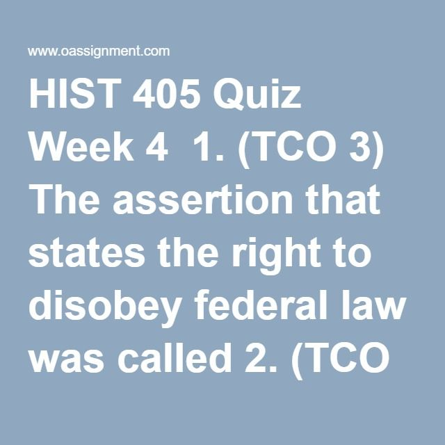 HIST 405 Quiz Week 4  1. (TCO 3) The assertion that states the right to disobey federal law was called 2. (TCO 3) The Waltham System 3. (TCO 1) The bloodiest slave uprising in U.S. history was 4. (TCO 3) By 1835, Texas was home to about 30,000 American settlers, known as 5. (TCO 3) James Polk 6. (TCO 2) The Fugitive Slave Act adopted in 1850 7. (TCO 3) In 1856, Border Ruffians attacked 8. (TCO 2) What law was found to be unconstitutional in the Dred Scott decision? 9. (TCO 8) One advantage…