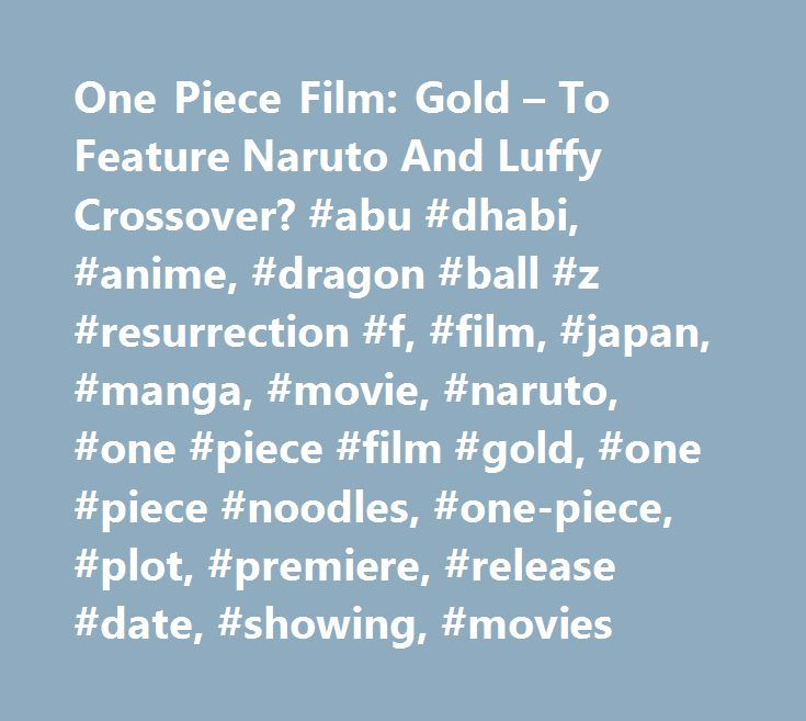 One Piece Film: Gold – To Feature Naruto And Luffy Crossover? #abu #dhabi, #anime, #dragon #ball #z #resurrection #f, #film, #japan, #manga, #movie, #naruto, #one #piece #film #gold, #one #piece #noodles, #one-piece, #plot, #premiere, #release #date, #showing, #movies http://colorado.remmont.com/one-piece-film-gold-to-feature-naruto-and-luffy-crossover-abu-dhabi-anime-dragon-ball-z-resurrection-f-film-japan-manga-movie-naruto-one-piece-film-gold-one-piece-nood/  # One Piece Film: Gold To…