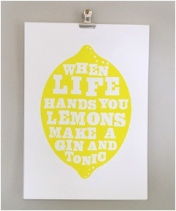 """When life hands you lemons, make a gin and tonic."""