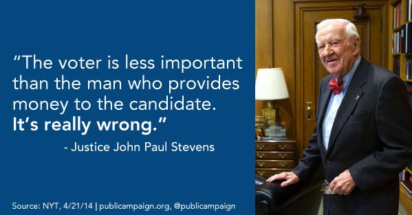 """Justice John Paul Stevens: """"The voter is less important than the man who provides money to the candidate. It's really wrong."""" (April 21, 2014)"""