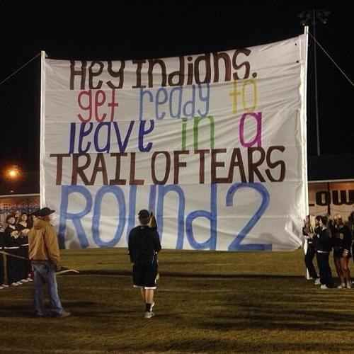 "A High School Football Team Taunted A Rival Team Named The Indians With A ""Trail Of Tears"" Banner - it is amazing; absolutely freaking amazing how every other form of racism in this country will be reported on national news EXCEPT racism against Native Americans. People have yet to address what this school did and they still haven't apologized. It makes me sick."
