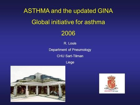 ASTHMA and the updated GINA Global initiative for asthma 2006 R. Louis Department of Pneumology CHU Sart-Tilman Liege.>