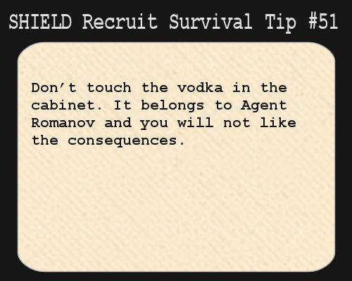 S.H.I.E.L.D. Recruit Survival Tip #51:Don't touch the vodka in the cabinet. It belongs to Agent Romanov and you will not like the consequences.  [Submitted by notapsychopath]