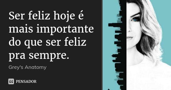 Ser feliz hoje é mais importante do que ser feliz pra sempre. — Greys Anatomy